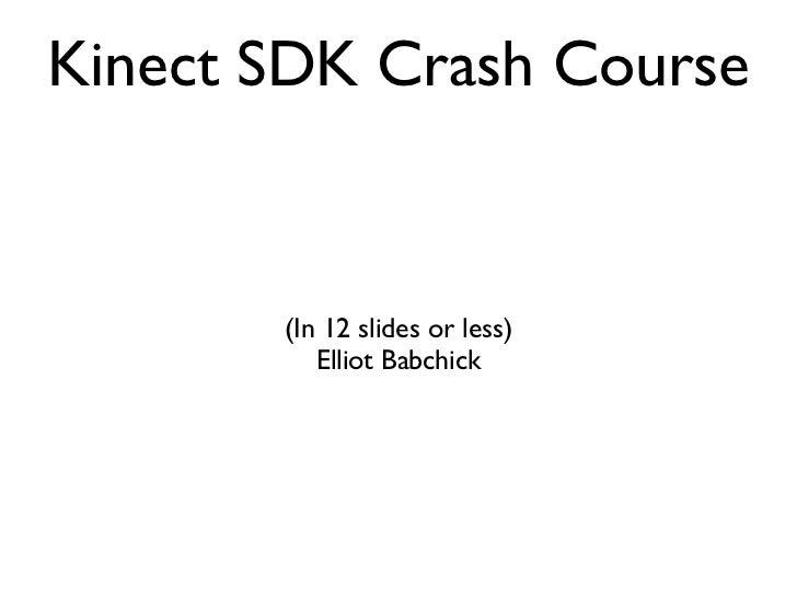 Kinect SDK Crash Course <ul><li>(In 12 slides or less) </li></ul><ul><li>Elliot Babchick </li></ul>