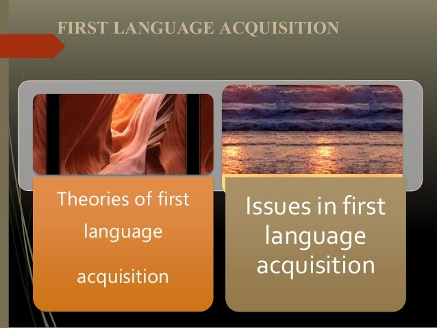 Theories of first language acquisition Issues in first language acquisition FIRST LANGUAGE ACQUISITION