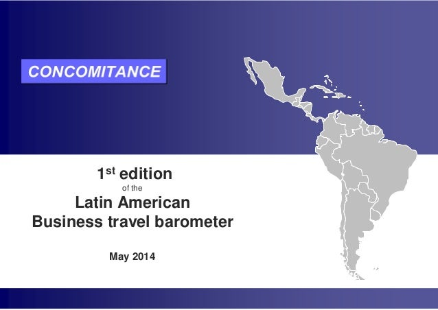 LATIN AMERICAN BUSINESS TRAVEL BAROMETER 1st edition – May 2014 Groupe Concomitance: Tel +33 (0)1 78 16 52 30 or infobarom...