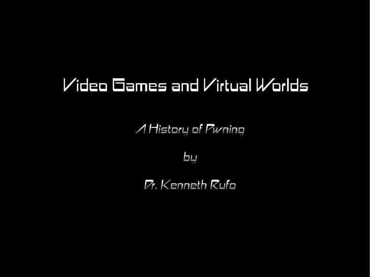 Video Games and Virtual Worlds          A History of Pwning                 by          Dr. Kenneth Rufo