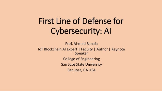 First Line of Defense for Cybersecurity: AI Prof. Ahmed Banafa IoT Blockchain AI Expert | Faculty | Author | Keynote Speak...
