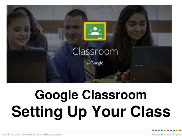 Google Education TrainerJohn R. Sowash | @jrsowash | ElectricEducator.com Google Classroom Setting Up Your Class