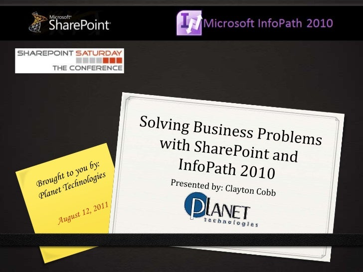Solving Business Problems with SharePoint and InfoPath 2010<br />Brought to you by: Planet Technologies<br />Presented by:...