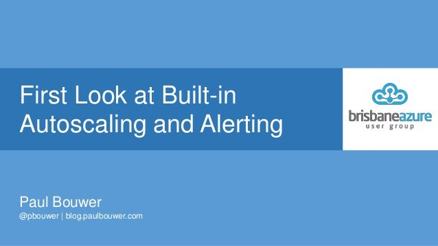 First Look at Built-in Autoscaling and Alerting Paul Bouwer @pbouwer | blog.paulbouwer.com