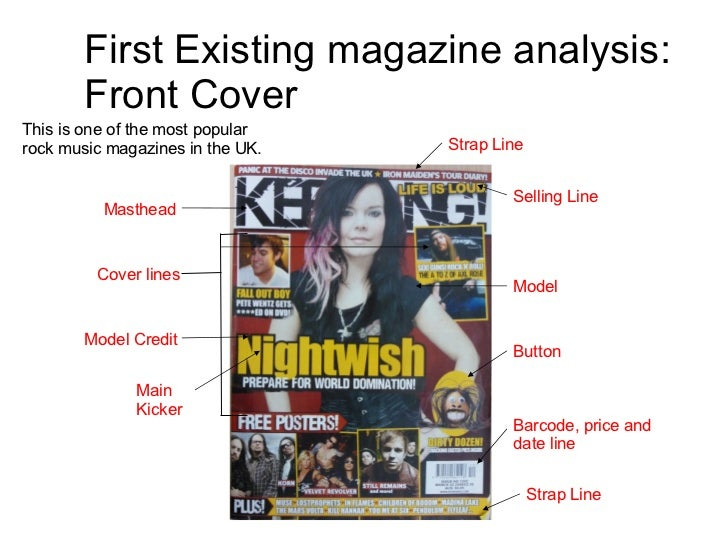 First Existing magazine analysis: Front Cover This is one of the most popular rock music magazines in the UK.  Masthead Se...