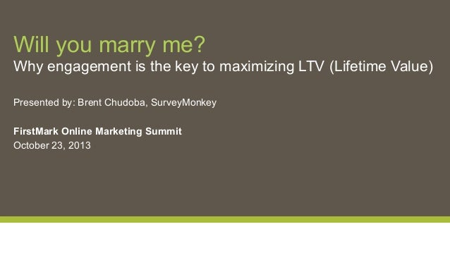Will you marry me? Why engagement is the key to maximizing LTV (Lifetime Value) Presented by: Brent Chudoba, SurveyMonkey ...