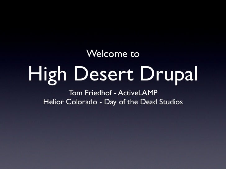 Welcome to  High Desert Drupal         Tom Friedhof - ActiveLAMP  Helior Colorado - Day of the Dead Studios