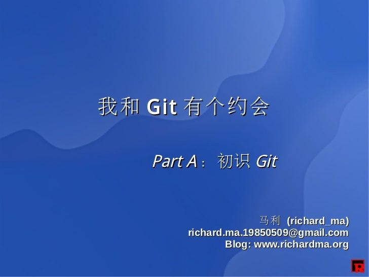 我和 Git 有个约会   Part A :初识 Git                      马利 (richard_ma)       richard.ma.19850509@gmail.com               Blog: ...