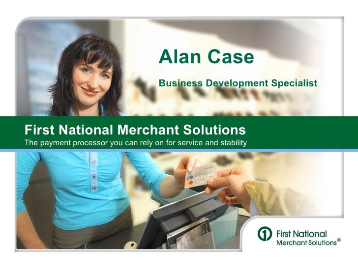 First National Merchant Solutions The payment processor you can rely on for service and stability Alan Case Business Devel...