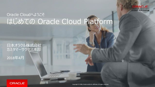 Copyright © 2018, Oracle and/or its affiliates. All rights reserved. Oracle Cloudへようこそ はじめての Oracle Cloud Platform 日本オラクル株...