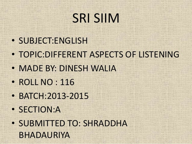SRI SIIM • • • • • • •  SUBJECT:ENGLISH TOPIC:DIFFERENT ASPECTS OF LISTENING MADE BY: DINESH WALIA ROLL NO : 116 BATCH:201...