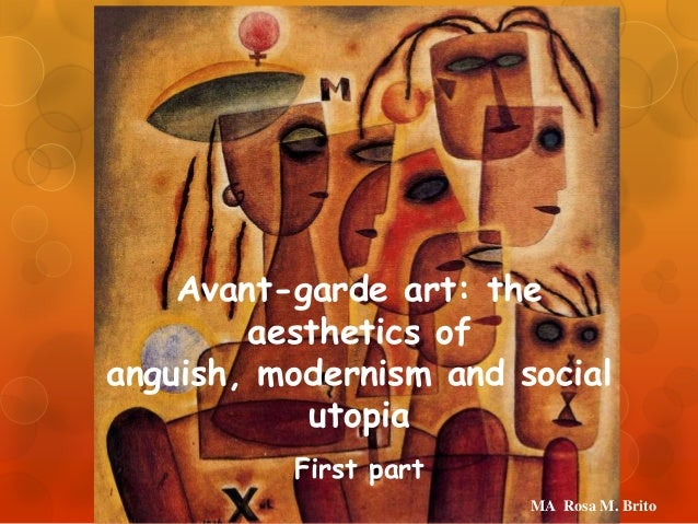 Avant-garde art: the aesthetics of anguish, modernism and social utopia First part MA Rosa M. Brito
