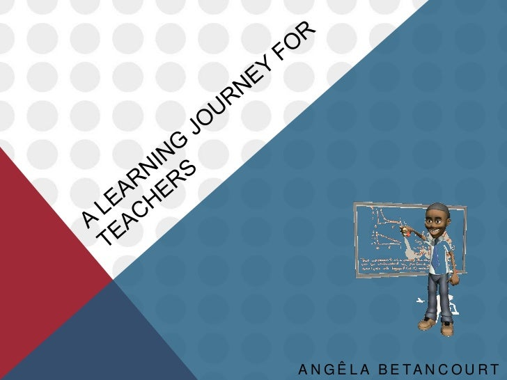 A learning journey for teachers<br />Angêla Betancourt Balmaceda<br />