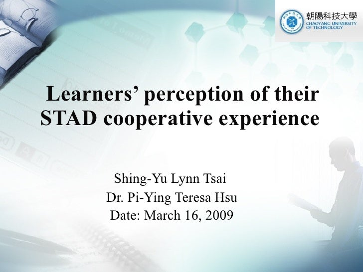 Learners' perception of their STAD cooperative experience  Shing-Yu Lynn Tsai  Dr. Pi-Ying Teresa Hsu Date: March 16, 2009