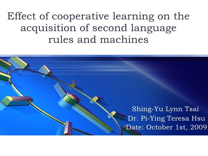Effect of cooperative learning on the acquisition of second language rules and machines Shing-Yu Lynn Tsai  Dr. Pi-Ying Te...