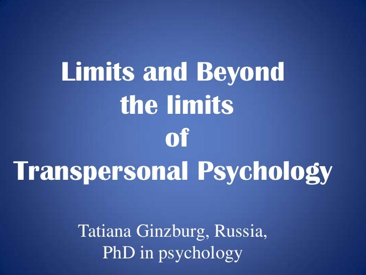 Limits and Beyond        the limits            ofTranspersonal Psychology    Tatiana Ginzburg, Russia,       PhD in psycho...