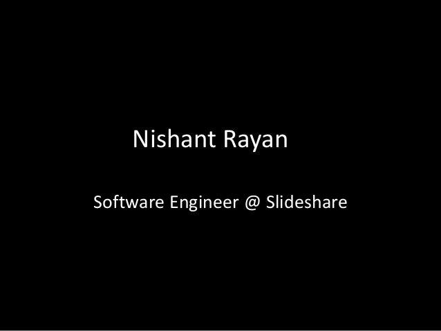 Nishant Rayan Software Engineer @ Slideshare