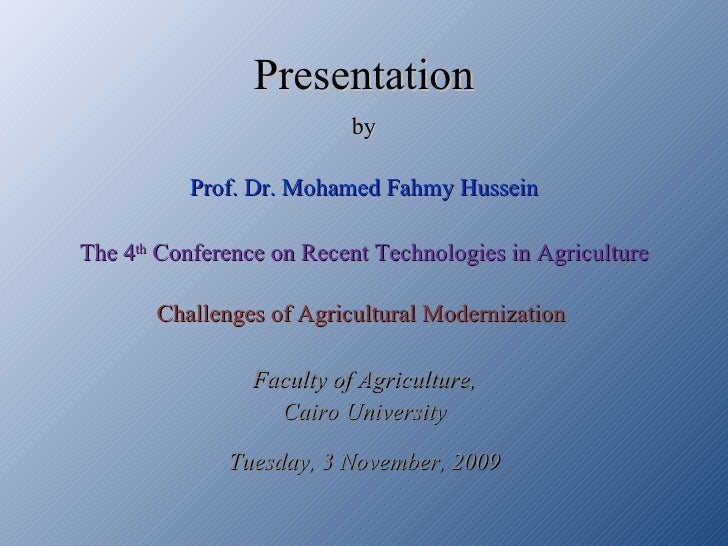 Presentation by Prof. Dr. Mohamed Fahmy Hussein The 4 th  Conference on Recent Technologies in Agriculture Challenges of A...