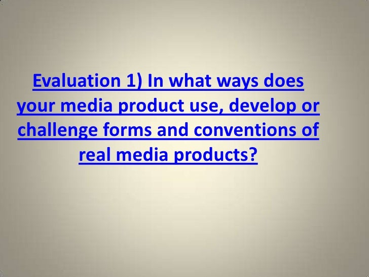 Evaluation 1) In what ways doesyour media product use, develop orchallenge forms and conventions of       real media produ...