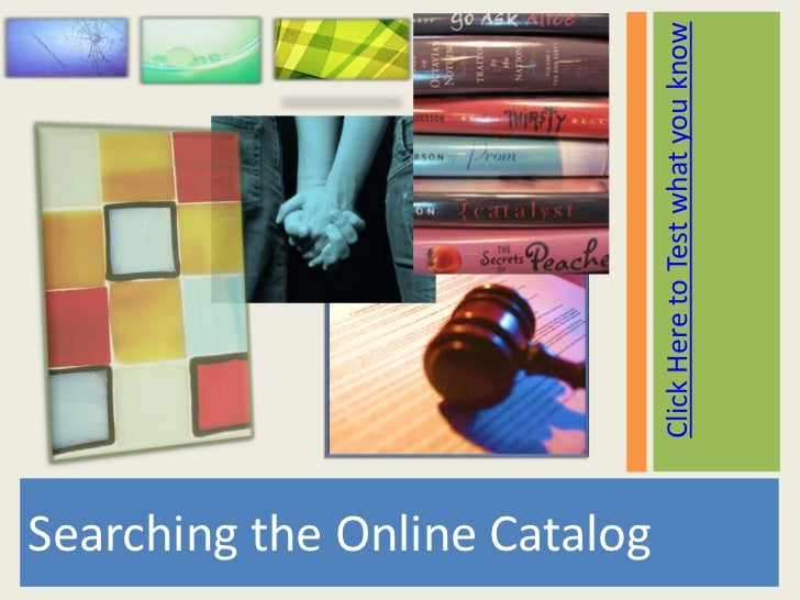 Searching the Online Catalog                               Click Here to Test what you know