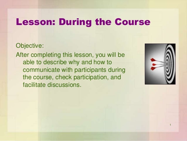 Lesson: During the Course Objective: After completing this lesson, you will be able to describe why and how to communicate...
