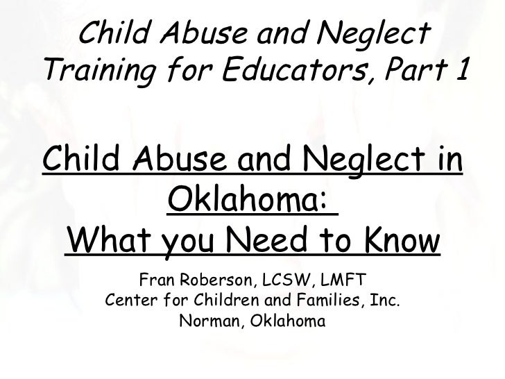 Child Abuse and NeglectTraining for Educators, Part 1Child Abuse and Neglect in        Oklahoma: What you Need to Know    ...