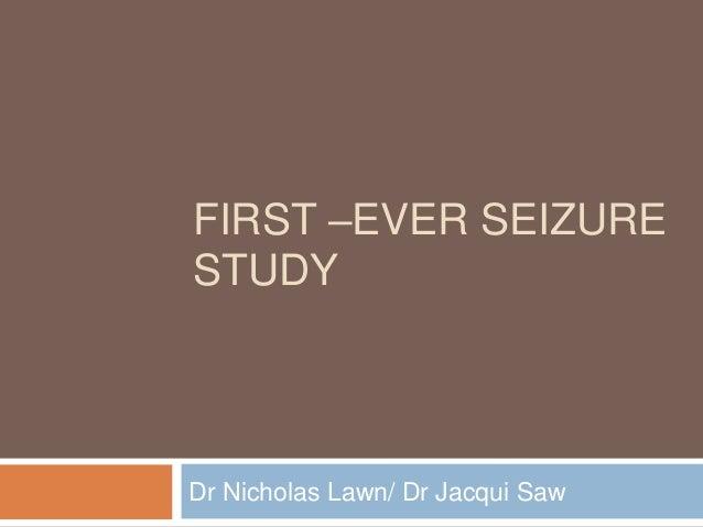 FIRST –EVER SEIZURE STUDY Dr Nicholas Lawn/ Dr Jacqui Saw