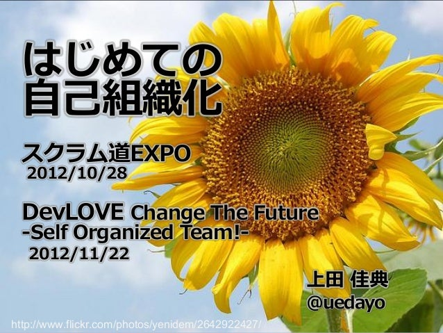 はじめての 自己組織化 スクラム道EXPO  2012/10/28 DevLOVE Change The Future -Self Organized Team!-   2012/11/22                           ...
