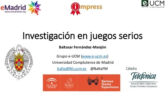 Investigación en juegos serios Baltasar Fernández-Manjón Grupo e-UCM (www.e-ucm.es) Universidad Complutense de Madrid balt...