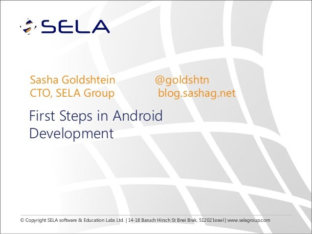 Sasha Goldshtein CTO, SELA Group  @goldshtn blog.sashag.net  First Steps in Android Development  © Copyright SELA software...