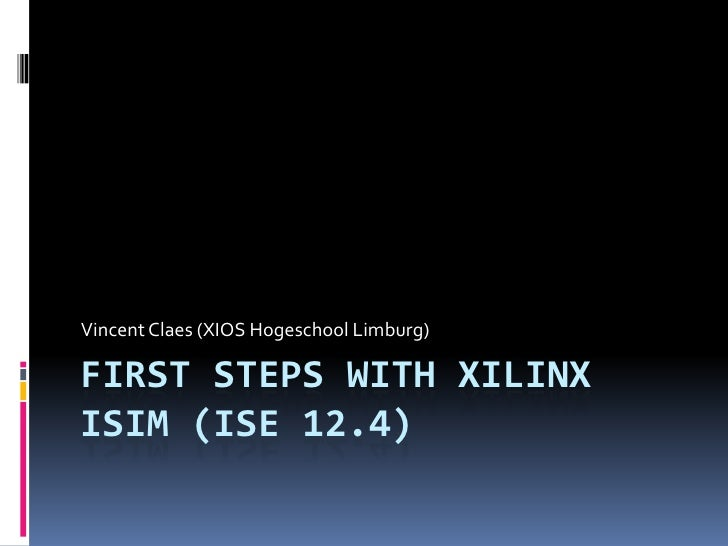 First steps withXilinx ISIM (ISE 12.4)<br />Vincent Claes (XIOS Hogeschool Limburg)<br />