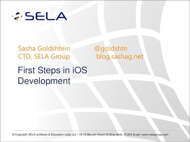 Sasha Goldshtein CTO, SELA Group  @goldshtn blog.sashag.net  First Steps in iOS Development  © Copyright SELA software & E...