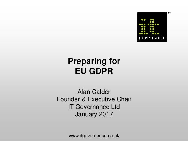 Preparing for EU GDPR Alan Calder Founder & Executive Chair IT Governance Ltd January 2017 www.itgovernance.co.uk