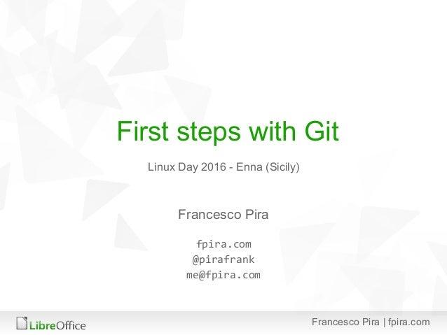 Francesco Pira | fpira.com First steps with Git Francesco Pira fpira.com @pirafrank me@fpira.com Linux Day 2016 - Enna (Si...