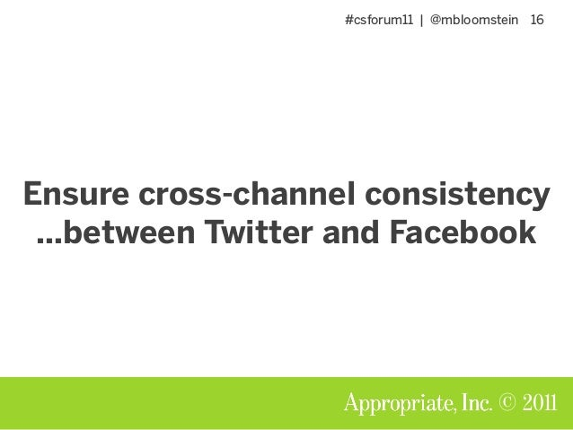 #csforum11 | @mbloomstein 16 © 2011 Ensure cross-channel consistency …between Twitter and Facebook