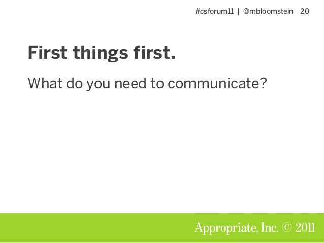 #csforum11 | @mbloomstein 20 © 2011 First things first. What do you need to communicate?