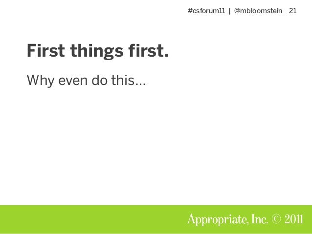 #csforum11 | @mbloomstein 21 © 2011 First things first. Why even do this…