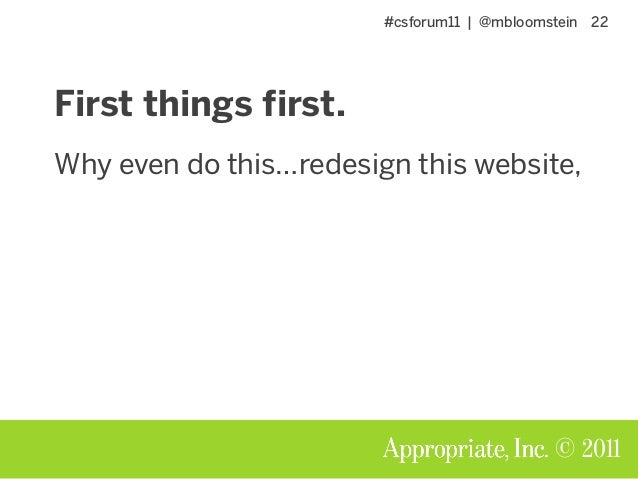 #csforum11 | @mbloomstein 22 © 2011 First things first. Why even do this…redesign this website,