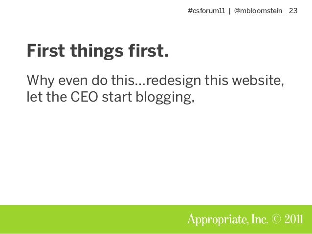 #csforum11 | @mbloomstein 23 © 2011 First things first. Why even do this…redesign this website, let the CEO start blogging,