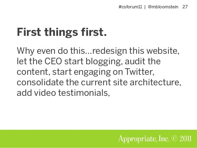 #csforum11   @mbloomstein 27 © 2011 First things first. Why even do this…redesign this website, let the CEO start blogging...