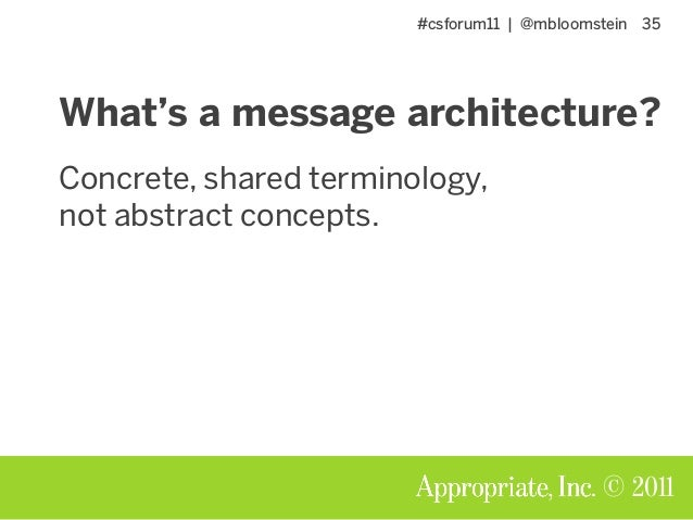 #csforum11 | @mbloomstein 35 © 2011 What's a message architecture? Concrete, shared terminology, not abstract concepts.