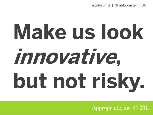 #csforum11 | @mbloomstein 36 © 2011 Make us look innovative, but not risky.