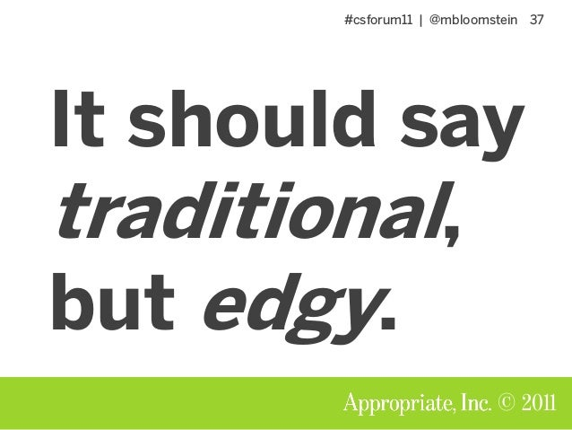 #csforum11 | @mbloomstein 37 © 2011 It should say traditional, but edgy.