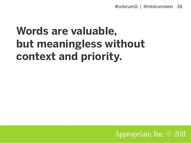 #csforum11 | @mbloomstein 38 © 2011 Words are valuable, but meaningless without context and priority.