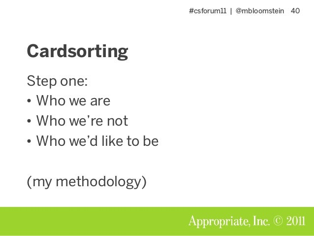 #csforum11 | @mbloomstein 40 © 2011 Cardsorting Step one: • Who we are • Who we're not • Who we'd like to be (my methodolo...