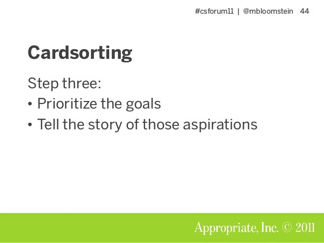 #csforum11 | @mbloomstein 44 © 2011 Cardsorting Step three: • Prioritize the goals • Tell the story of those aspirations