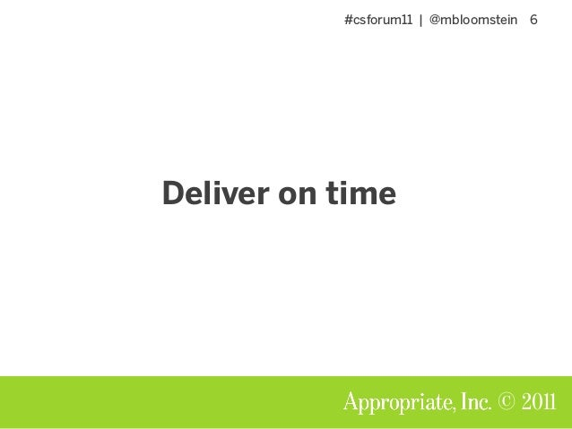 #csforum11 | @mbloomstein 6 © 2011 Deliver on time