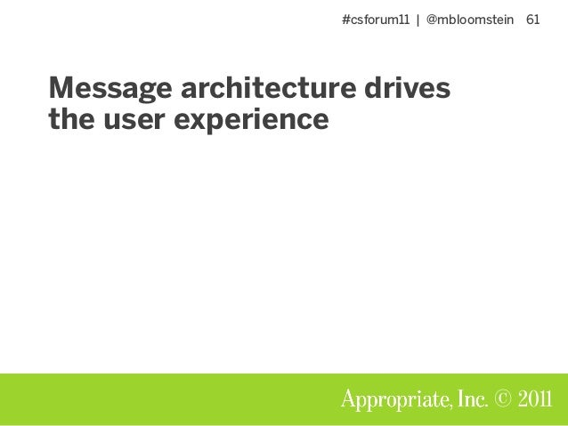#csforum11 | @mbloomstein 61 © 2011 Message architecture drives the user experience