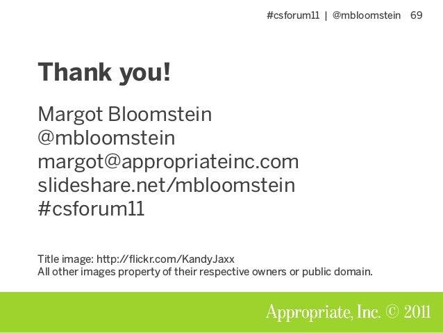 #csforum11 | @mbloomstein 69 © 2011 Thank you! Margot Bloomstein @mbloomstein margot@appropriateinc.com slideshare.net/mbl...