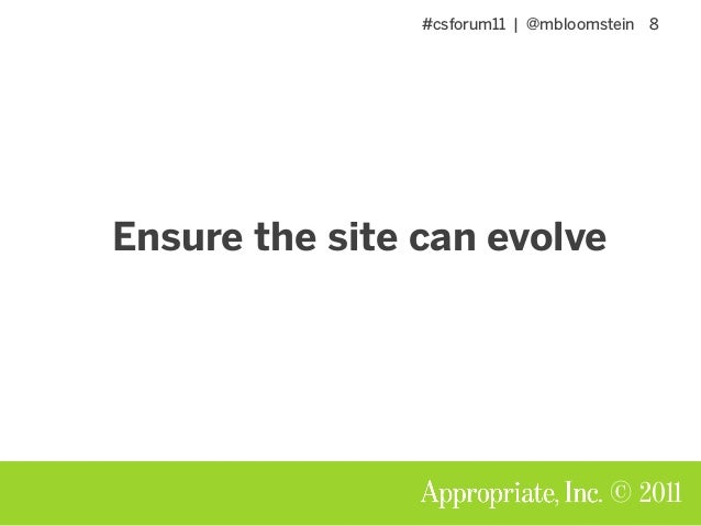 #csforum11 | @mbloomstein 8 © 2011 Ensure the site can evolve